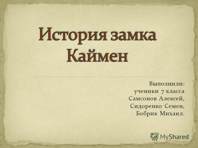 Выполнили: ученики 7 класса Самсонов Алексей, Сидоренко Семен, Бобрик Михаил.