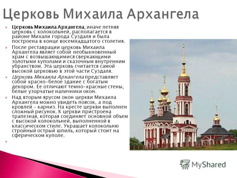 Церковь Михаила Архангела, иначе летняя церковь с колокольней, располагается в районе Михали города Суздаля и была построена в конце восемнадцатого столетия. После реставрации церковь Михаила Архангела являет собой необыкновенный храм с возвышающимис