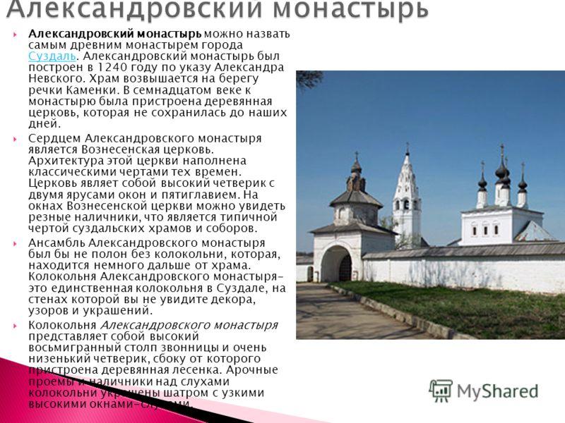 Александровский монастырь можно назвать самым древним монастырем города Суздаль. Александровский монастырь был построен в 1240 году по указу Александра Невского. Храм возвышается на берегу речки Каменки. В семнадцатом веке к монастырю была пристроена