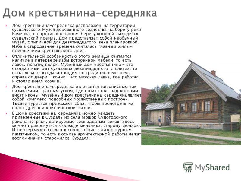 Дом крестьянина-середняка расположен на территории суздальского Музея деревянного зодчества на берегу реки Каменка, на противоположном берегу которой находится суздальский Кремль. Дом представляет собой необычный музей, с типичной для девятнадцатого