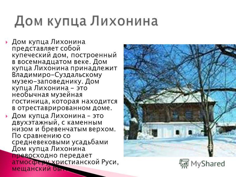 Дом купца Лихонина представляет собой купеческий дом, построенный в восемнадцатом веке. Дом купца Лихонина принадлежит Владимиро-Суздальскому музею-заповеднику. Дом купца Лихонина - это необычная музейная гостиница, которая находится в отреставрирова