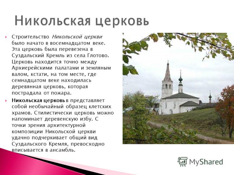 Строительство Никольской церкви было начато в восемнадцатом веке. Эта церковь была перевезена в Суздальский Кремль из села Глотово. Церковь находится точно между Архиерейскими палатами и земляным валом, кстати, на том месте, где семнадцатом веке нахо
