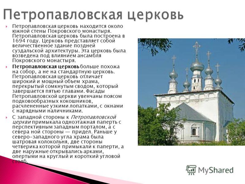 Петропавловская церковь находится около южной стены Покровского монастыря. Петропавловская церковь была построена в 1694 году. Церковь представляет собой величественное здание поздней суздальской архитектуры. Эта церковь была возведена под влиянием а