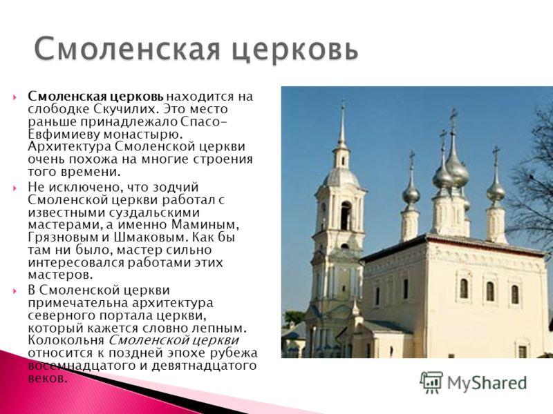 Смоленская церковь находится на слободке Скучилих. Это место раньше принадлежало Спасо- Евфимиеву монастырю. Архитектура Смоленской церкви очень похожа на многие строения того времени. Не исключено, что зодчий Смоленской церкви работал с известными с