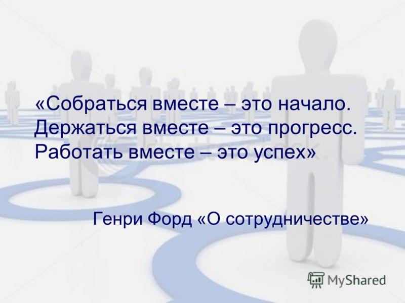 «Собраться вместе – это начало. Держаться вместе – это прогресс. Работать вместе – это успех» Генри Форд «О сотрудничестве»