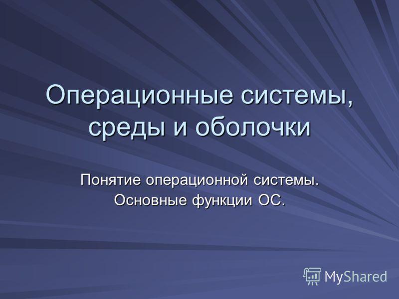Операционные системы, среды и оболочки Понятие операционной системы. Основные функции ОС.