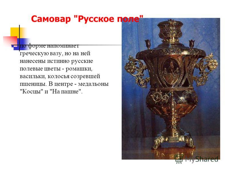 Самовар Русское поле по форме напоминает греческую вазу, но на ней нанесены истинно русские полевые цветы - ромашки, васильки, колосья созревшей пшеницы. В центре - медальоны Косцы и На пашне.