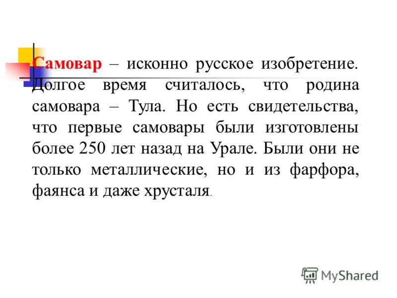 Самовар – исконно русское изобретение. Долгое время считалось, что родина самовара – Тула. Но есть свидетельства, что первые самовары были изготовлены более 250 лет назад на Урале. Были они не только металлические, но и из фарфора, фаянса и даже хрус
