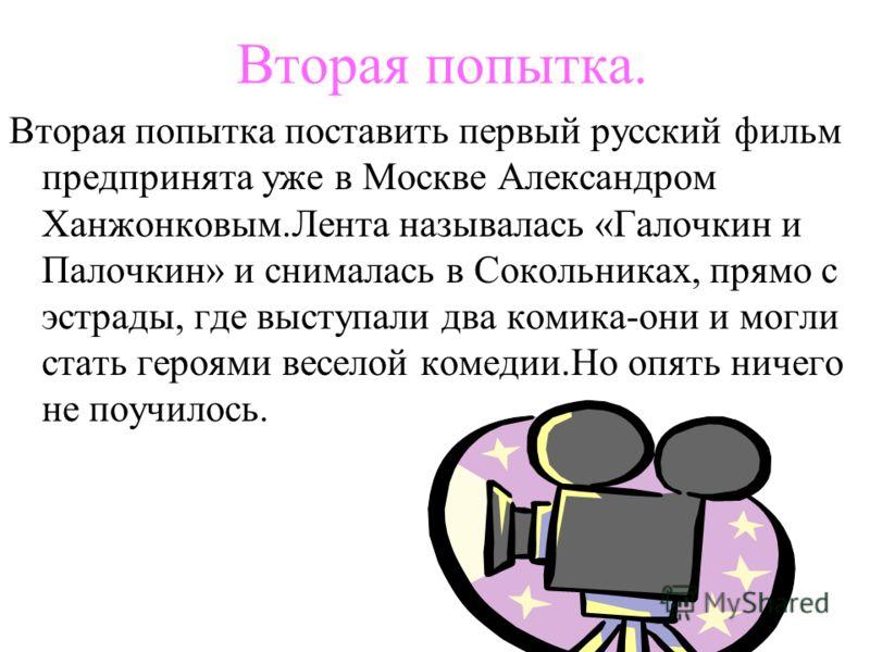 Вторая попытка. Вторая попытка поставить первый русский фильм предпринята уже в Москве Александром Ханжонковым.Лента называлась «Галочкин и Палочкин» и снималась в Сокольниках, прямо с эстрады, где выступали два комика-они и могли стать героями весел