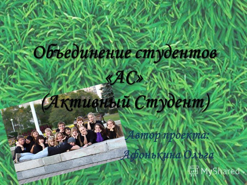 Объединение студентов «АС» (Активный Студент) Автор проекта: Афонькина Ольга