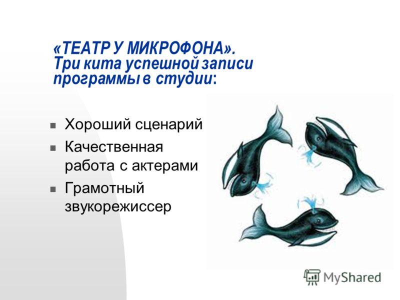 «ТЕАТР У МИКРОФОНА». Три кита успешной записи программы в студии : Хороший сценарий Качественная работа с актерами Грамотный звукорежиссер