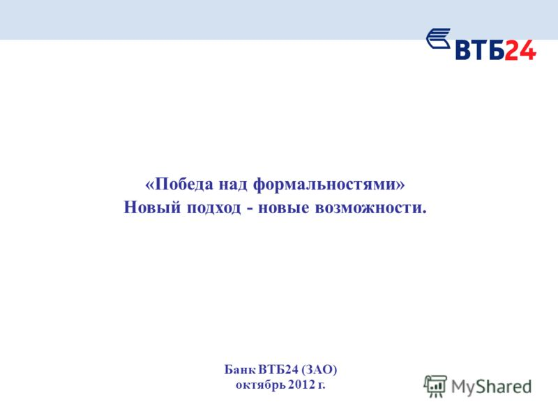 «Победа над формальностями» Новый подход - новые возможности. Банк ВТБ24 (ЗАО) октябрь 2012 г.