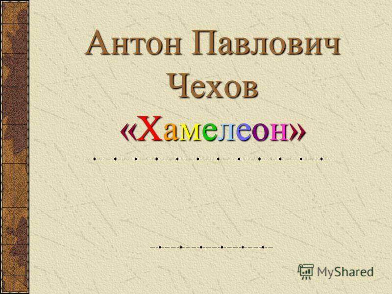 Антон Павлович Чехов «Хамелеон»