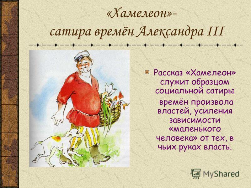 «Хамелеон»- сатира времён Александра III Рассказ «Хамелеон» служит образцом социальной сатиры времён произвола властей, усиления зависимости «маленького человека» от тех, в чьих руках власть.