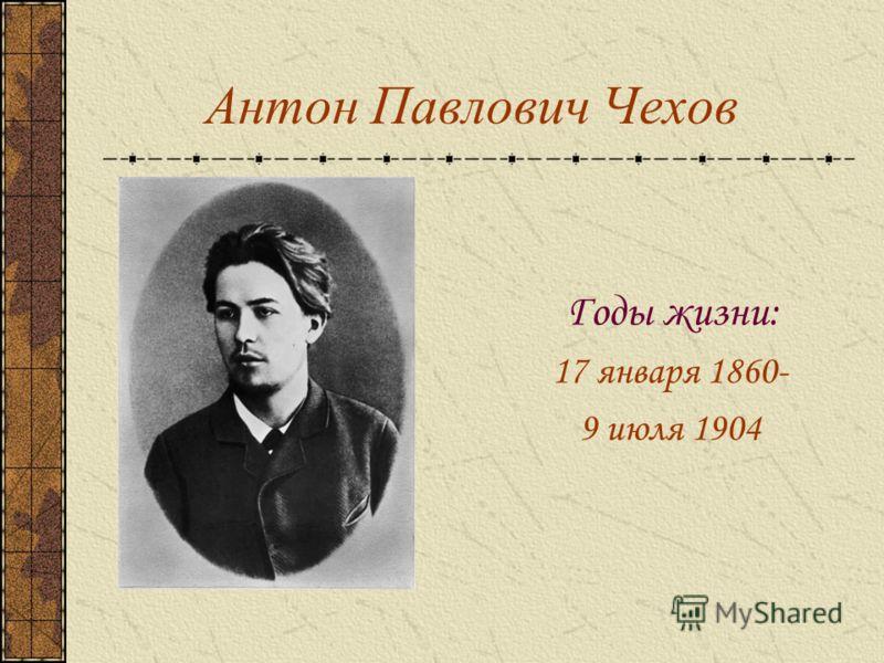 Антон Павлович Чехов Годы жизни: 17 января 1860- 9 июля 1904