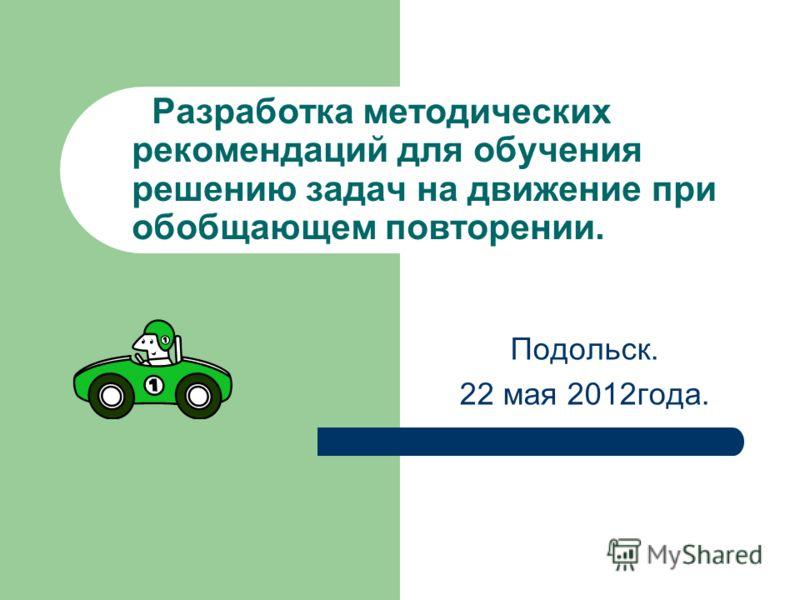 Разработка методических рекомендаций для обучения решению задач на движение при обобщающем повторении. Подольск. 22 мая 2012года.