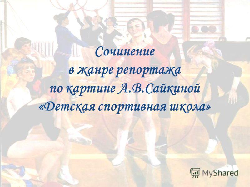 Сочинение в жанре репортажа по картине А.В.Сайкиной «Детская спортивная школа»