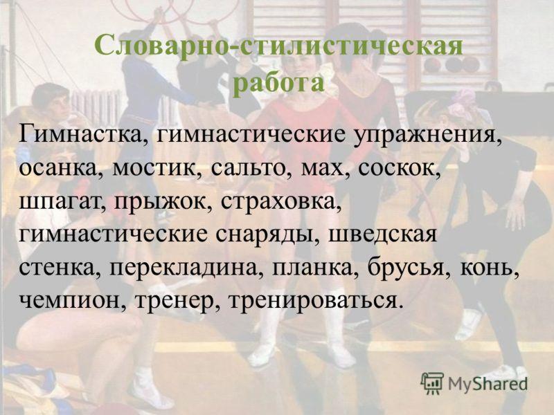 Словарно-стилистическая работа Гимнастка, гимнастические упражнения, осанка, мостик, сальто, мах, соскок, шпагат, прыжок, страховка, гимнастические снаряды, шведская стенка, перекладина, планка, брусья, конь, чемпион, тренер, тренироваться.