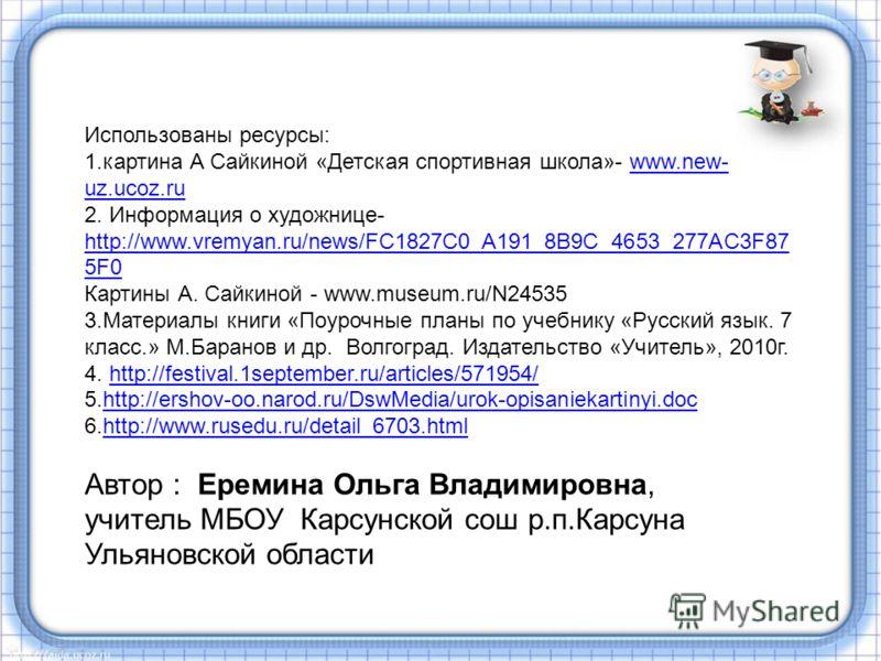 Использованы ресурсы: 1.картина А Сайкиной «Детская спортивная школа»- www.new- uz.ucoz.ruwww.new- uz.ucoz.ru 2. Информация о художнице- http://www.vremyan.ru/news/FC1827C0_A191_8B9C_4653_277AC3F87 5F0 http://www.vremyan.ru/news/FC1827C0_A191_8B9C_46