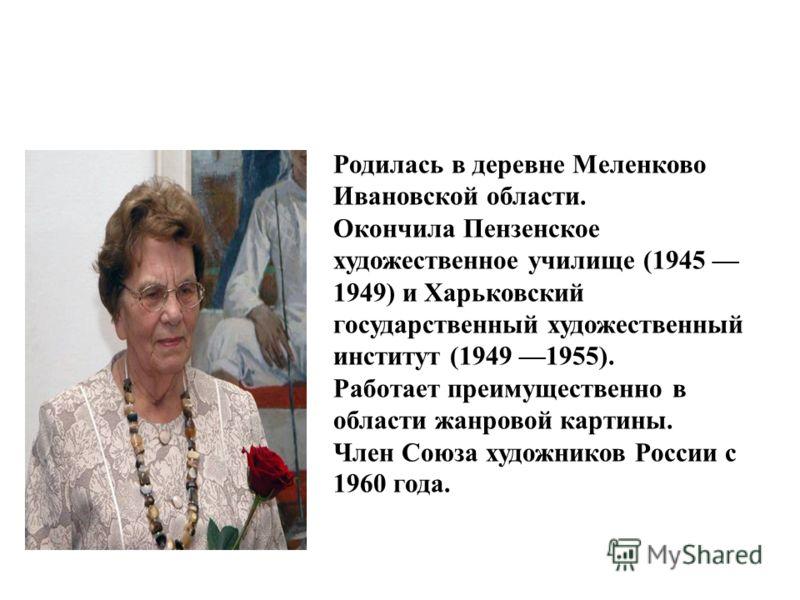 Родилась в деревне Меленково Ивановской области. Окончила Пензенское художественное училище (1945 1949) и Харьковский государственный художественный институт (1949 1955). Работает преимущественно в области жанровой картины. Член Союза художников Росс