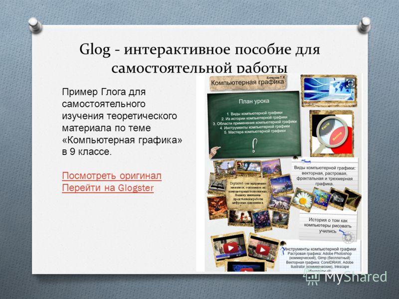 Glog - интерактивное пособие для самостоятельной работы Пример Глога для самостоятельного изучения теоретического материала по теме « Компьютерная графика » в 9 классе. Посмотреть оригинал Перейти на Glogster