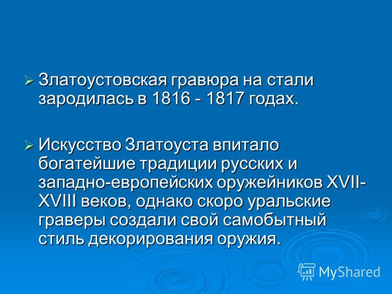 Златоустовская гравюра на стали зародилась в 1816 - 1817 годах. Златоустовская гравюра на стали зародилась в 1816 - 1817 годах. Искусство Златоуста впитало богатейшие традиции русских и западно-европейских оружейников ХVII- XVIII веков, однако скоро
