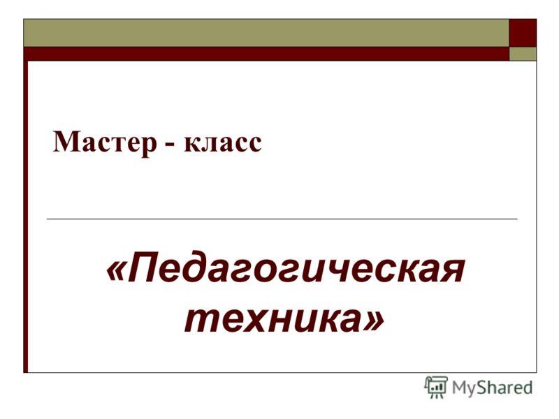 Мастер - класс «Педагогическая техника»