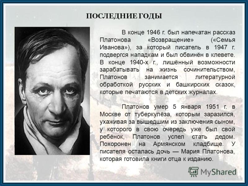 ПОСЛЕДНИЕ ГОДЫ В конце 1946 г. был напечатан рассказ Платонова «Возвращение» («Семья Иванова»), за который писатель в 1947 г. подвергся нападкам и был обвинён в клевете. В конце 1940-х г., лишённый возможности зарабатывать на жизнь сочинительством, П