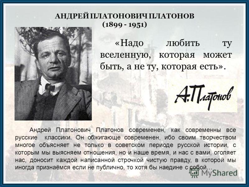 Андрей Платонович Платонов современен, как современны все русские классики. Он обжигающе современен, ибо своим творчеством многое объясняет не только в советском периоде русской истории, с которым мы выясняем отношения, но и наше время, и нас с вами,