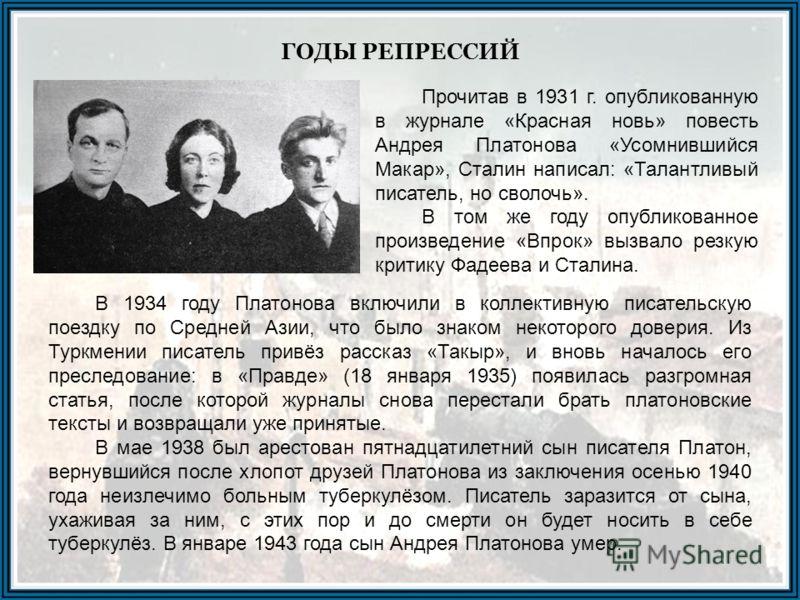 ГОДЫ РЕПРЕССИЙ Прочитав в 1931 г. опубликованную в журнале «Красная новь» повесть Андрея Платонова «Усомнившийся Макар», Сталин написал: «Талантливый писатель, но сволочь». В том же году опубликованное произведение «Впрок» вызвало резкую критику Фаде