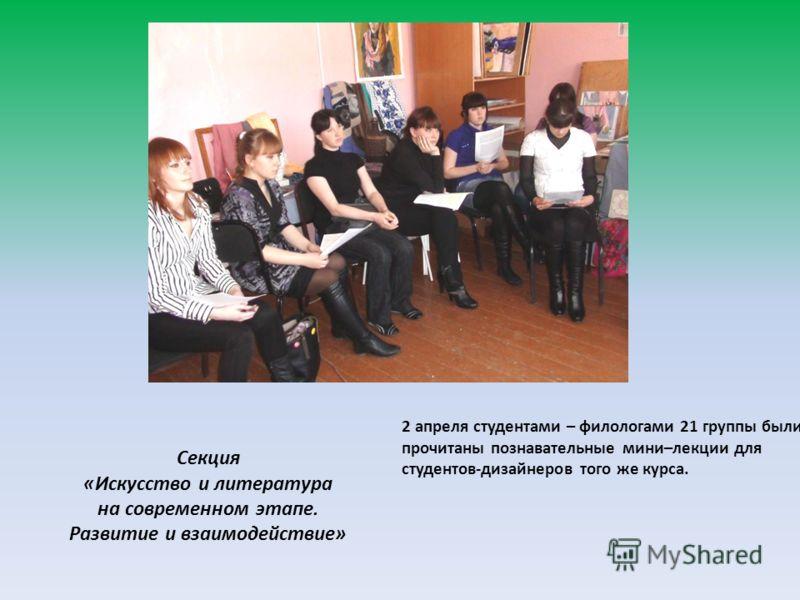 Секция «Искусство и » 2 апреля студентами – филологами 21 группы были прочитаны познавательные мини–лекции для студентов-дизайнеров того же курса. Секция «Искусство и литература на современном этапе. Развитие и взаимодействие»