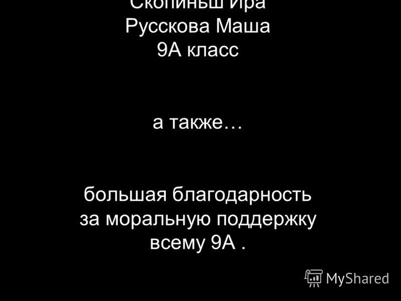 Cast: Скопиньш Ира Русскова Маша 9А класс а также… большая благодарность за моральную поддержку всему 9А.