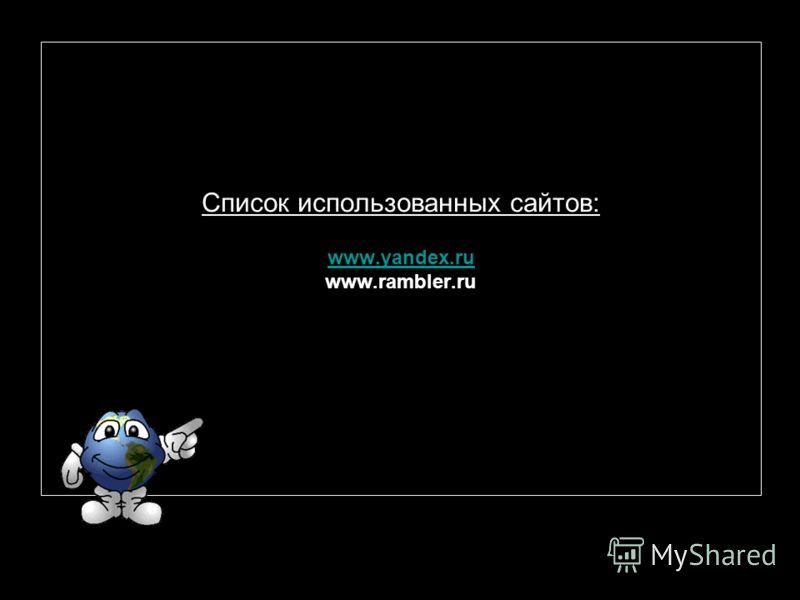 Список использованных сайтов: www.yandex.ru www.rambler.ru www.yandex.ru