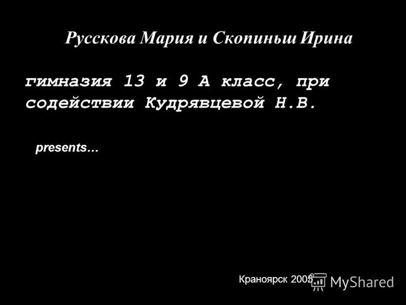 Русскова Мария и Скопиньш Ирина гимназия 13 и 9 А класс, при содействии Кудрявцевой Н.В. presents… Краноярск 2005