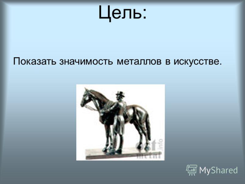 Цель: Показать значимость металлов в искусстве.