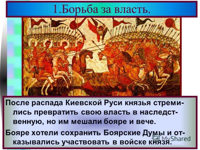 Меню Бояре часто только делали вид что выступают в поход, а сами продолжали заниматься сво ими имениями. Князья делили княжествами между сыновьями и княжества ослабевали. После распада Киевской Руси князья стреми- лись превратить свою власть в наслед