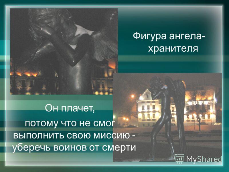 Фигура ангела- хранителя Он плачет, потому что не смог выполнить свою миссию - уберечь воинов от смерти