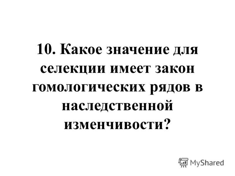 10. Какое значение для селекции имеет закон гомологических рядов в наследственной изменчивости?