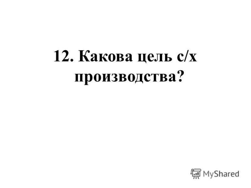 12. Какова цель с/х производства?