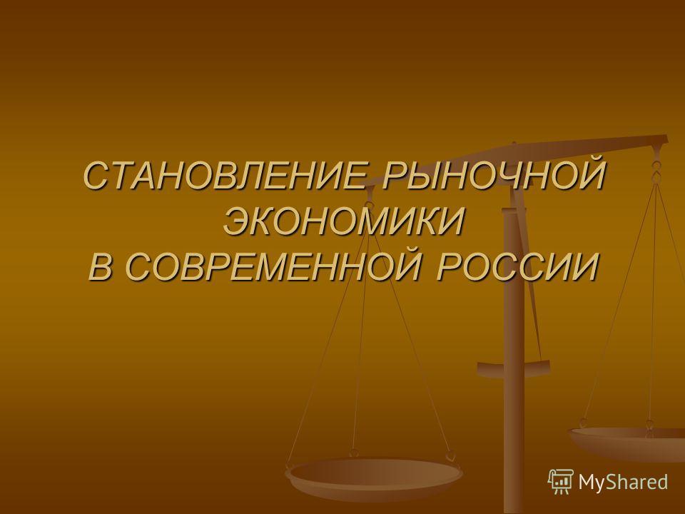 СТАНОВЛЕНИЕ РЫНОЧНОЙ ЭКОНОМИКИ В СОВРЕМЕННОЙ РОССИИ