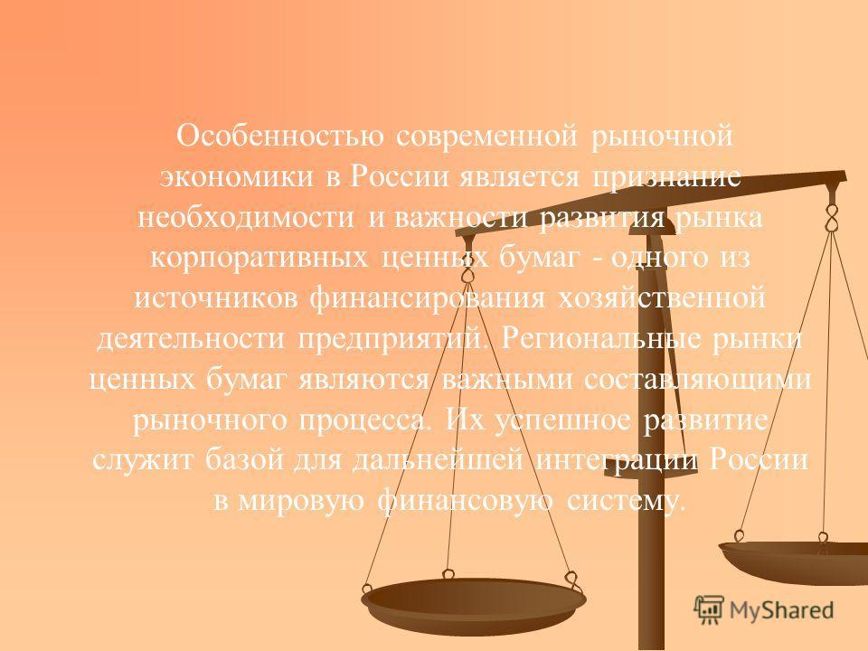 Особенностью современной рыночной экономики в России является признание необходимости и важности развития рынка корпоративных ценных бумаг - одного из источников финансирования хозяйственной деятельности предприятий. Региональные рынки ценных бумаг я