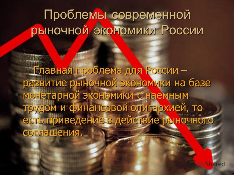 Проблемы современной рыночной экономики России Главная проблема для России – развитие рыночной экономики на базе монетарной экономики с наемным трудом и финансовой олигархией, то есть приведение в действие рыночного соглашения. Главная проблема для Р