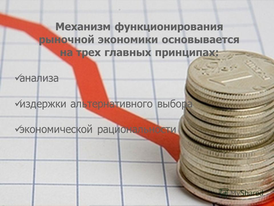 Механизм функционирования рыночной экономики основывается на трех главных принципах: анализа издержки альтернативного выбора экономической рациональности