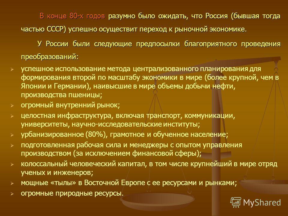В конце 80-х годов разумно было ожидать, что Россия (бывшая тогда частью СССР) успешно осуществит переход к рыночной экономике. В конце 80-х годов разумно было ожидать, что Россия (бывшая тогда частью СССР) успешно осуществит переход к рыночной эконо