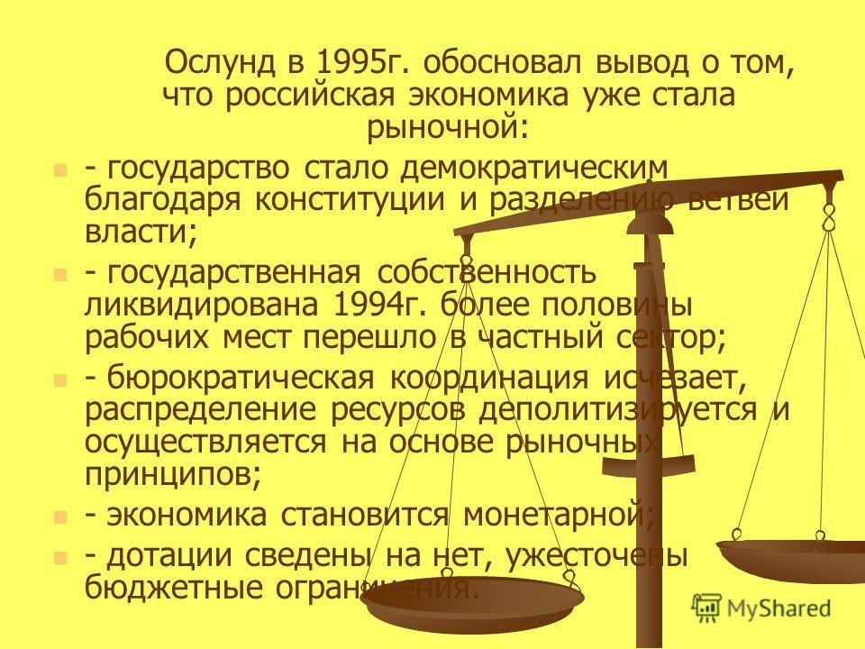 Ослунд в 1995 г. обосновал вывод о том, что российская экономика уже стала рыночной: - государство стало демократическим благодаря конституции и разделению ветвей власти; - государственная собственность ликвидирована 1994 г. более половины рабочих ме
