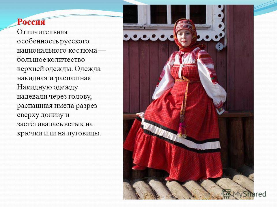 Россия Отличительная особенность русского национального костюма большое количество верхней одежды. Одежда накидная и распашная. Накидную одежду надевали через голову, распашная имела разрез сверху донизу и застёгивалась встык на крючки или на пуговиц
