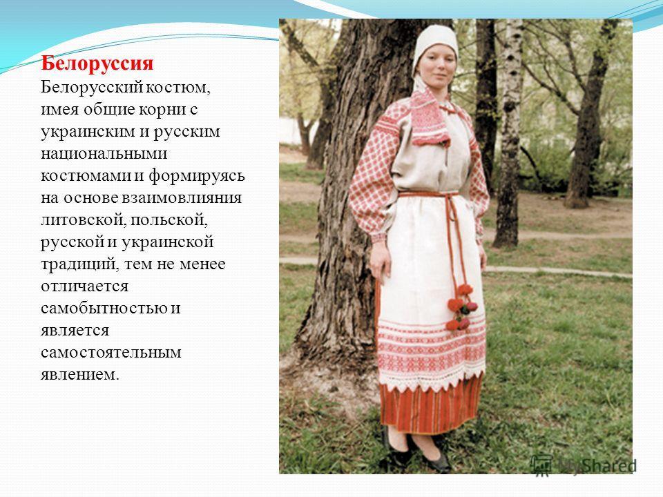 Белоруссия Белорусский костюм, имея общие корни с украинским и русским национальными костюмами и формируясь на основе взаимовлияния литовской, польской, русской и украинской традиций, тем не менее отличается самобытностью и является самостоятельным я