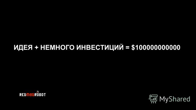ИДЕЯ + НЕМНОГО ИНВЕСТИЦИЙ = $100000000000
