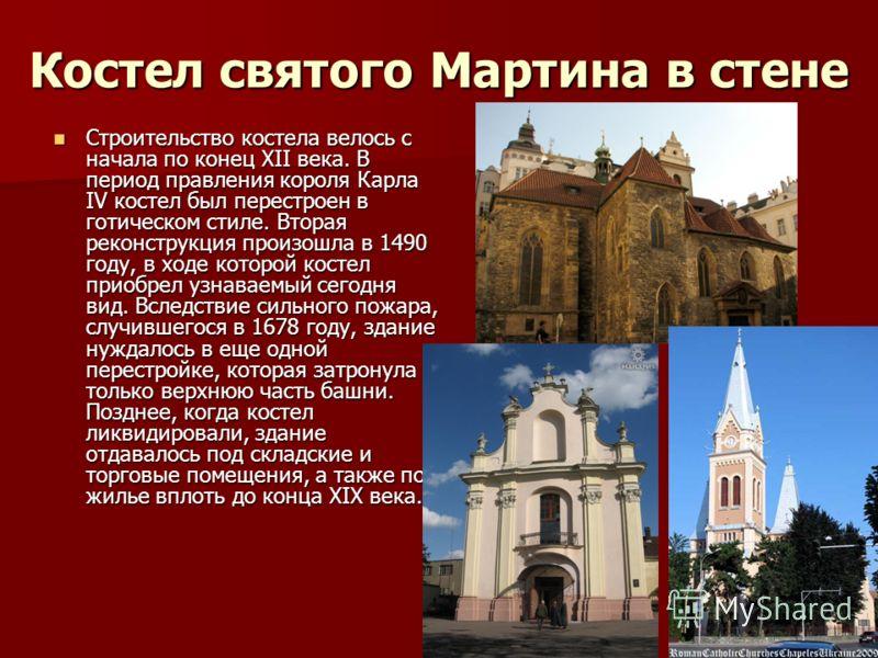 Костел святого Мартина в стене Строительство костела велось с начала по конец XII века. В период правления короля Карла IV костел был перестроен в готическом стиле. Вторая реконструкция произошла в 1490 году, в ходе которой костел приобрел узнаваемый