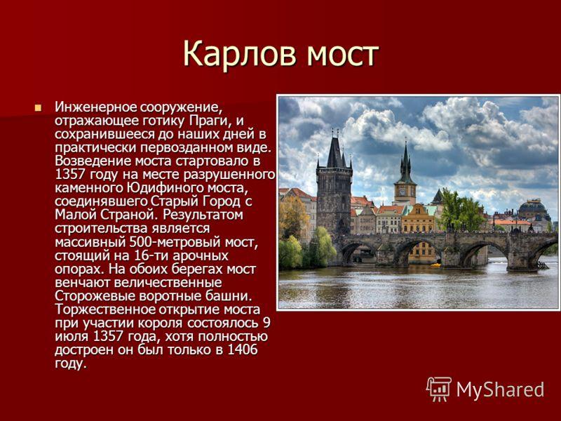 Карлов мост Инженерное сооружение, отражающее готику Праги, и сохранившееся до наших дней в практически первозданном виде. Возведение моста стартовало в 1357 году на месте разрушенного каменного Юдифиного моста, соединявшего Старый Город с Малой Стра